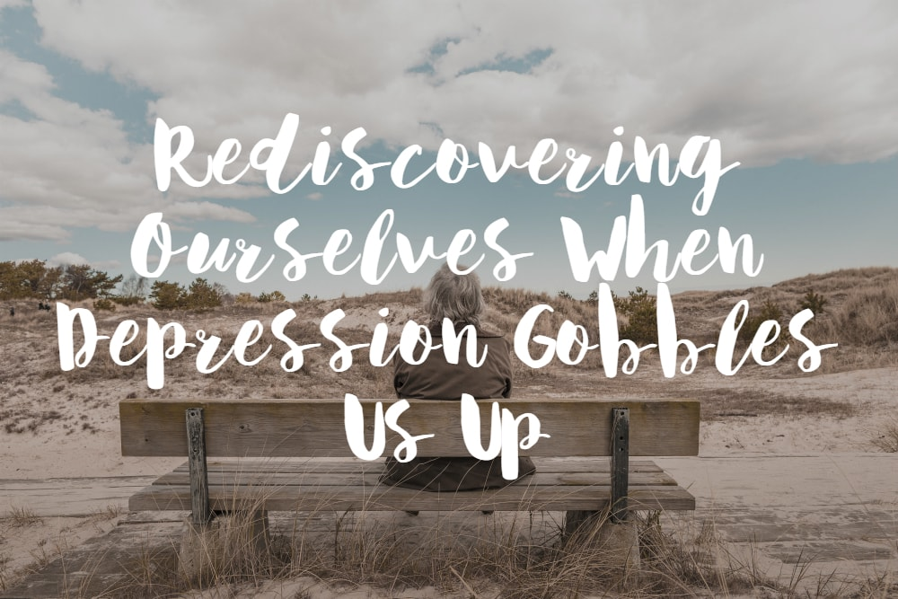 Rediscovering Ourselves when Depression Gobbles Us Up