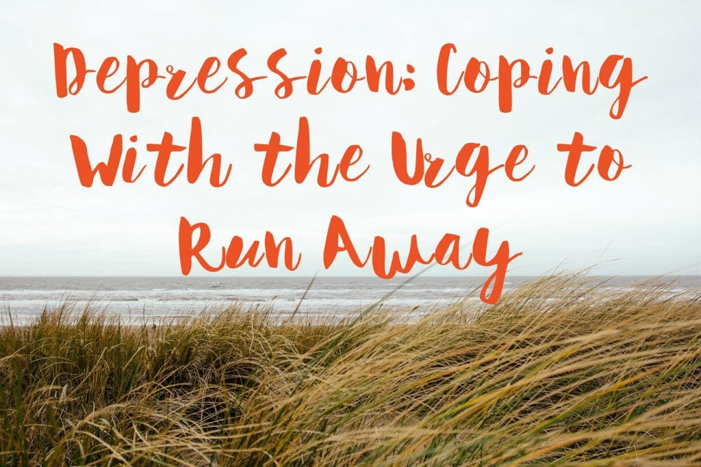 I Want To Run Away With You Where There Is Only You And: Depression: Coping With The Urge To Run Away