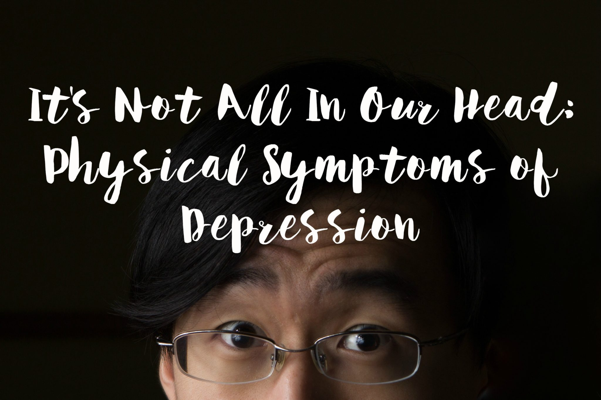 It's Not All In Our Head Physical Symptoms of Depression