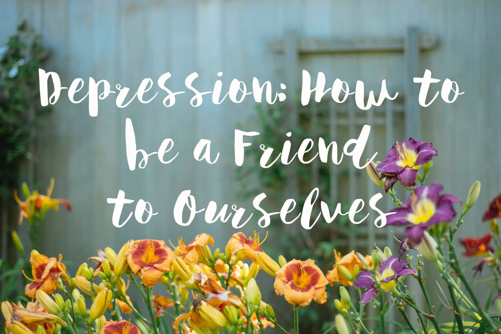 Depression How To Be A Friend To Ourselves