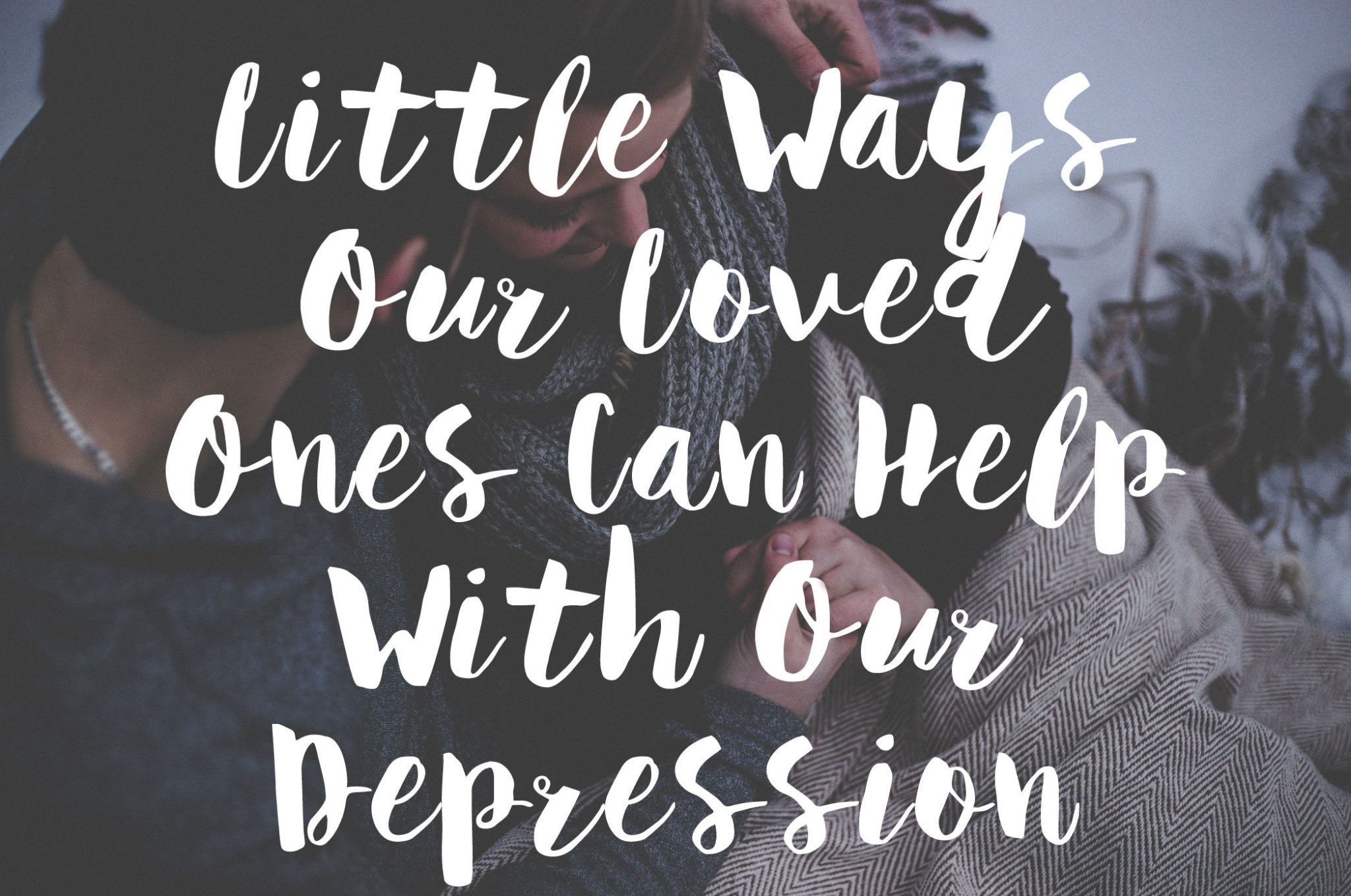 LITTLE WAYS OUR LOVED ONES CAN HELP WITH OUR DEPRESSION