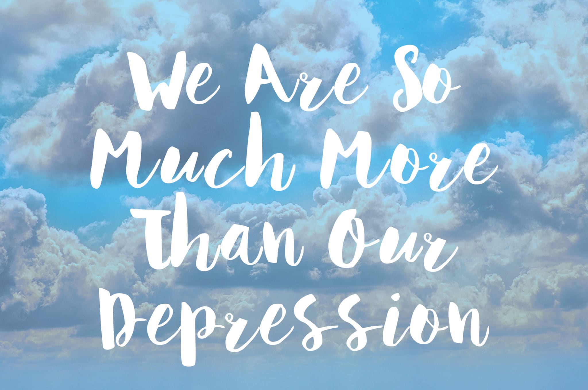 We Are So Much More Than Our Depression
