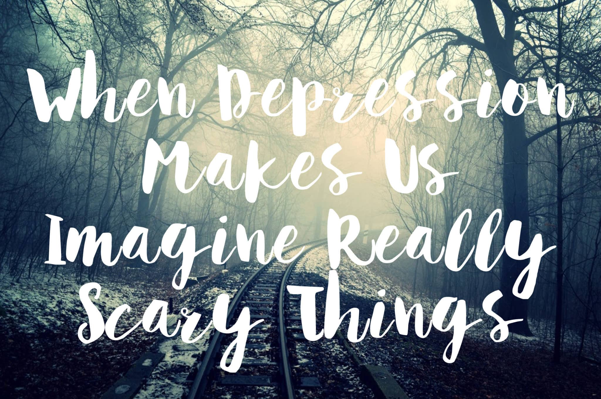 When Depression Makes Us Imagine Really Scary Things