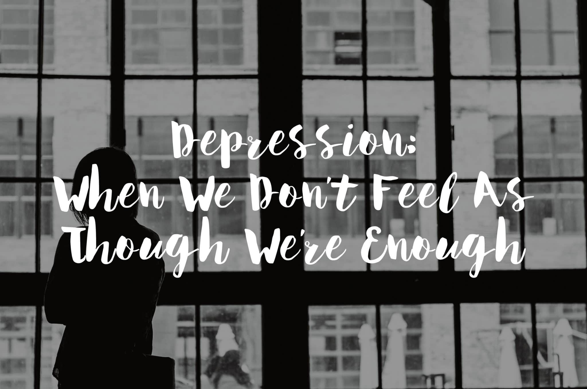 Depression: When We Don't Feel As Though We're Enough