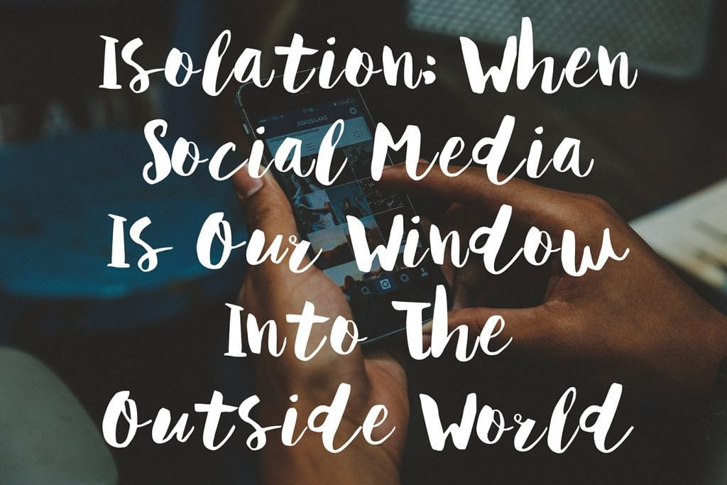 Isolation: When Social Media Is Our Window Into The Outside World