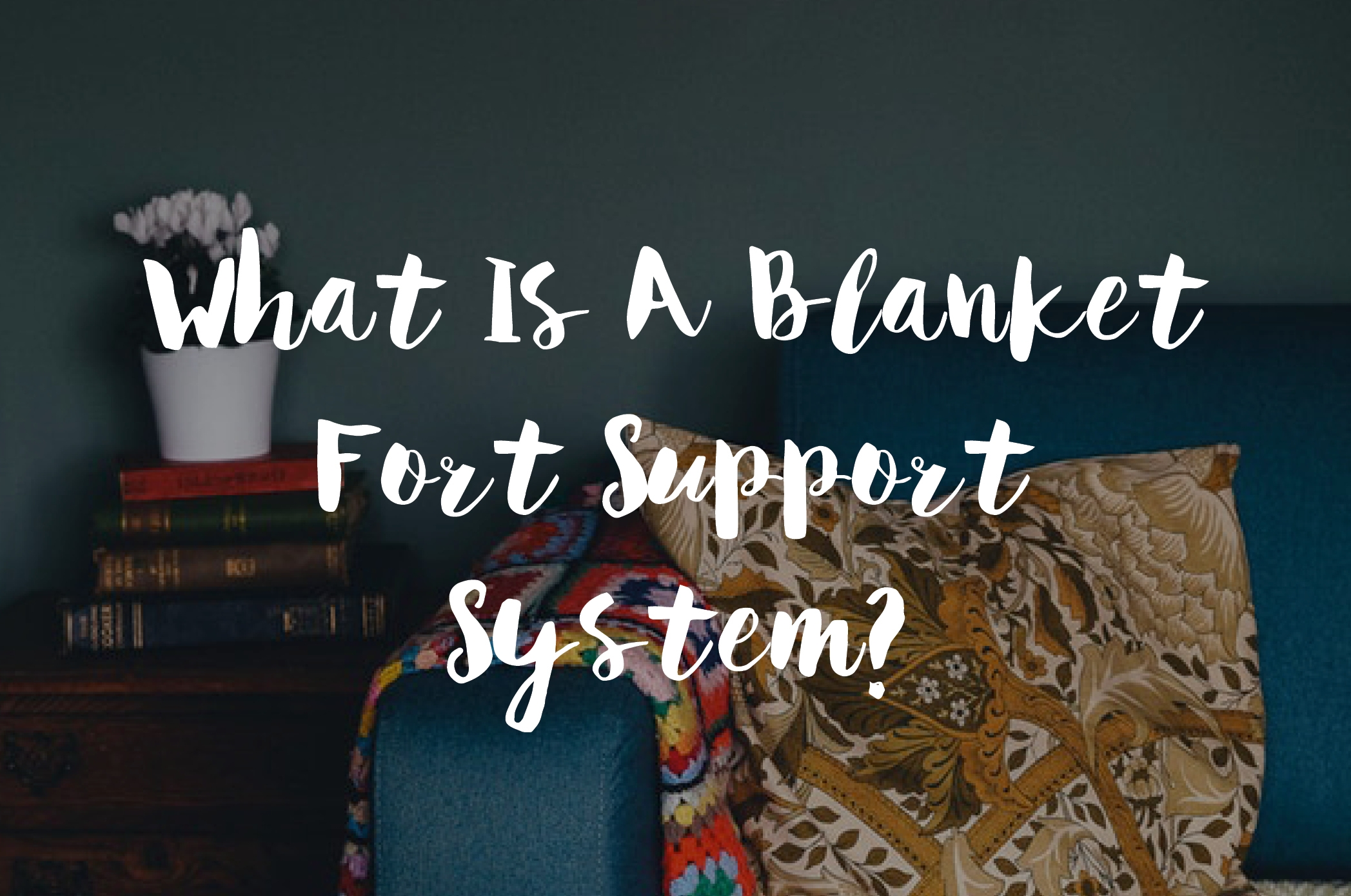 What Is A Blanket Fort Support System?