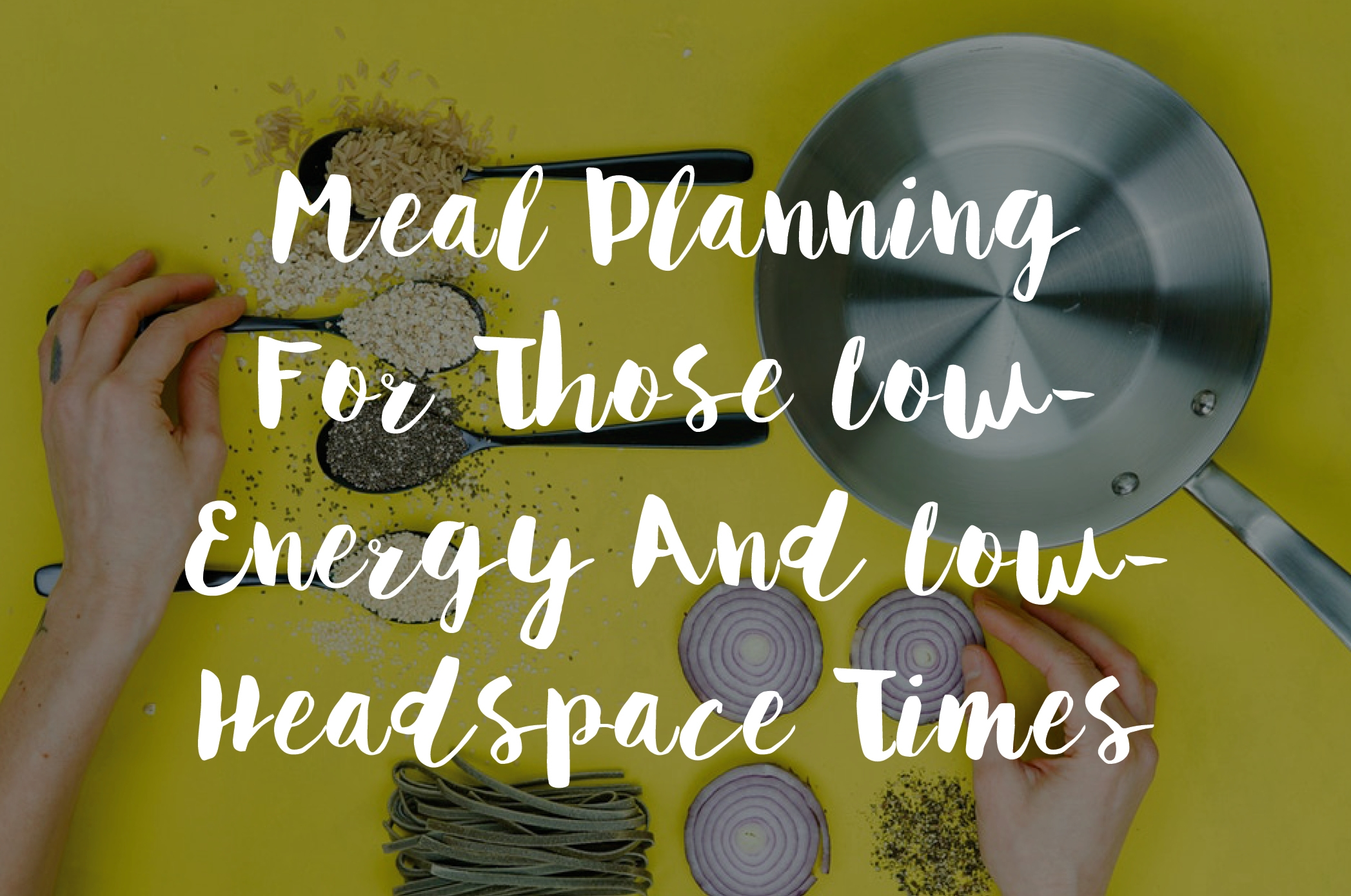 Meal Planning For Those Low Energy And Low Headspace Times