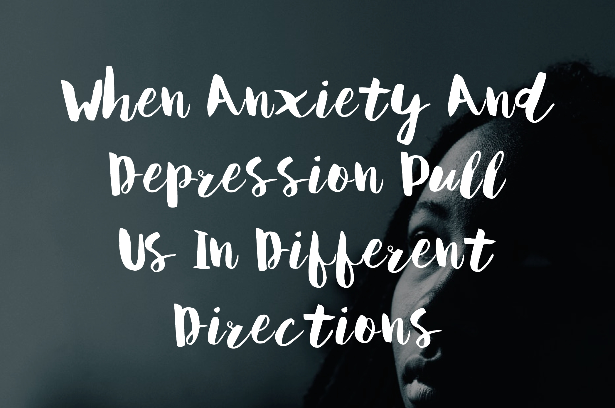 When Anxiety And Depression Pull Us In Different Directions