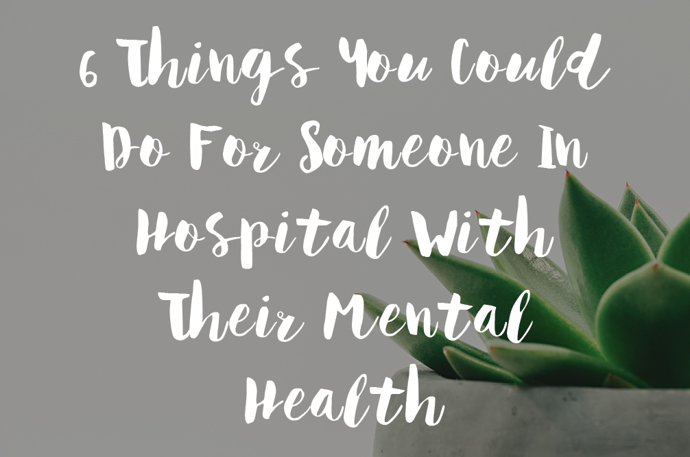 6 Things You Could Do For Someone In Hospital With Their Mental Health
