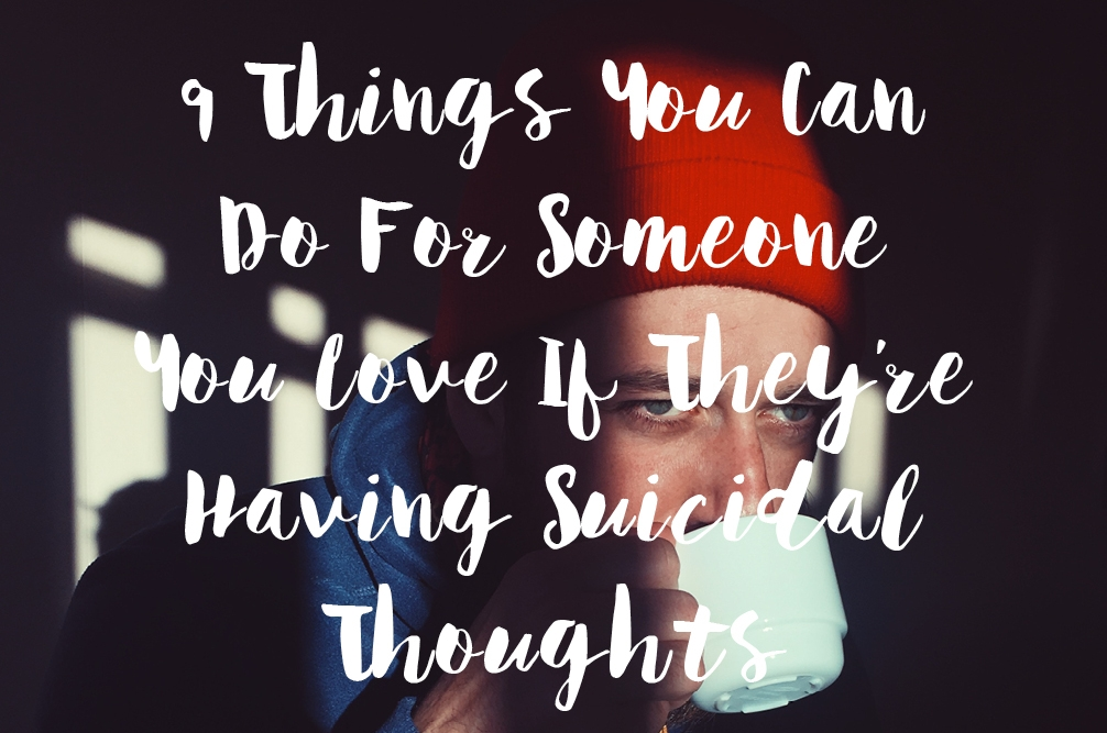 9 Things You Can Do When Someone You Love Is Having Suicidal Thoughts