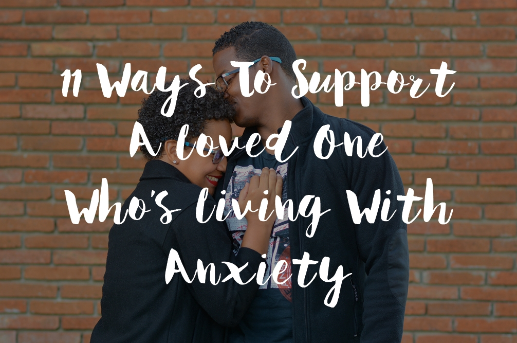 11 Ways To Support A Loved One Who's Living With Anxiety