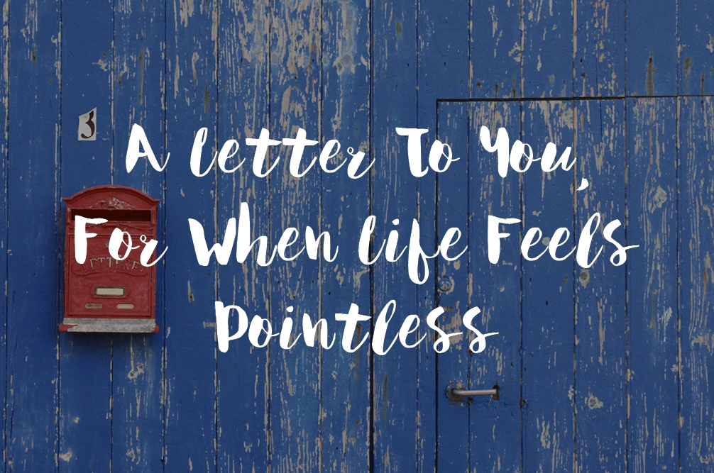 A Letter To You, For When Life Feels Pointless