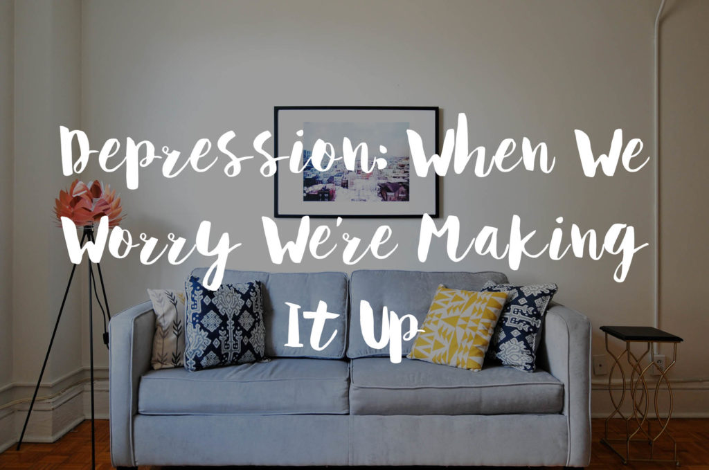 Depression: When We Worry We're Making It Up