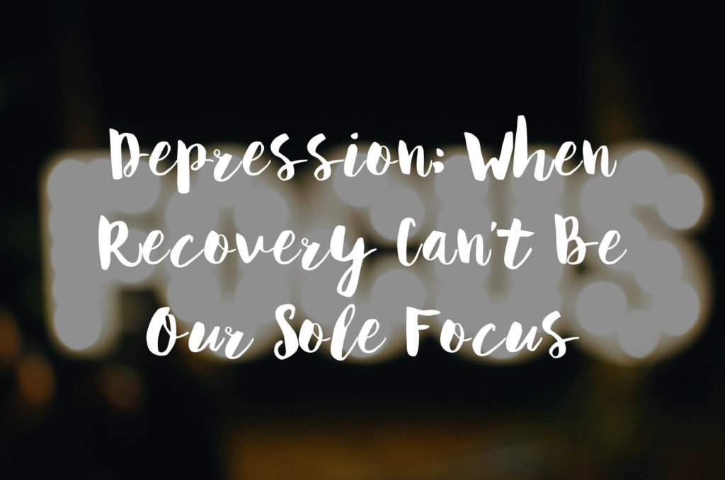 Depression: When Recovery Can't Be Our Sole Focus