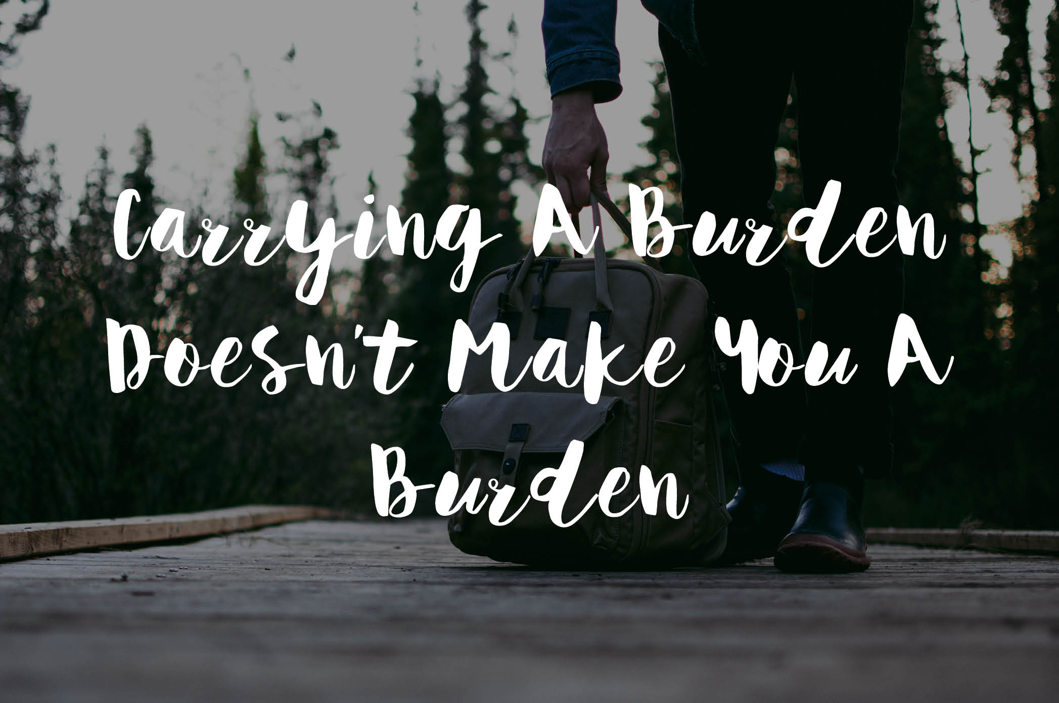 carrying a burden doesn't make you a burden