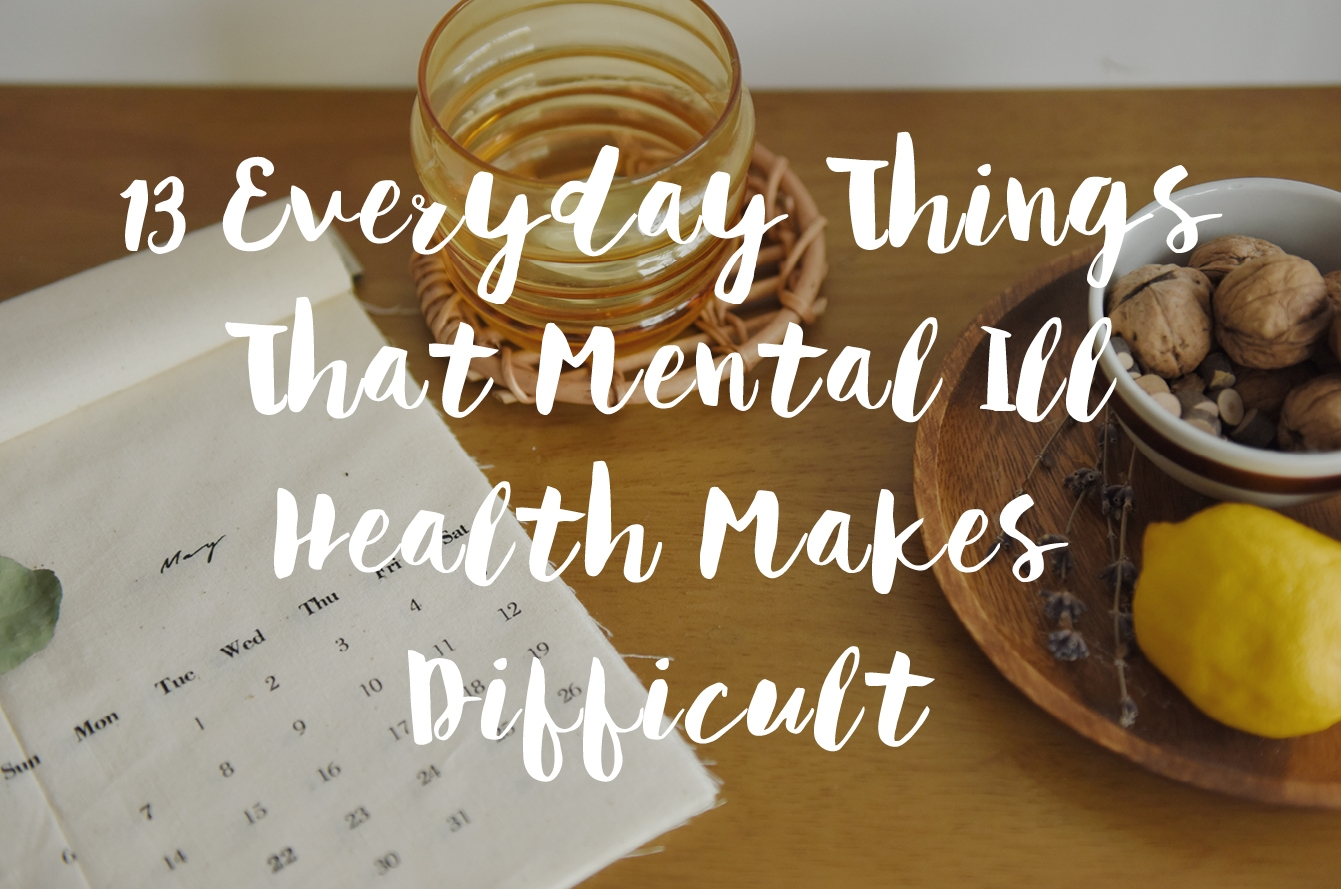 13 Everyday Things That Mental Ill-Health Makes Difficult