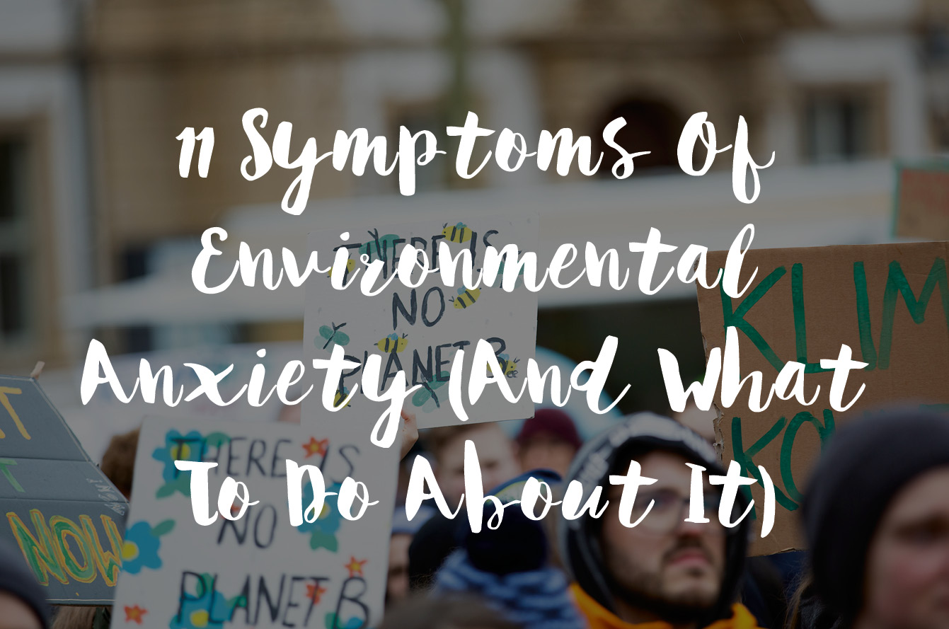 11 Symptoms Of Environmental Anxiety (And What To Do About It)