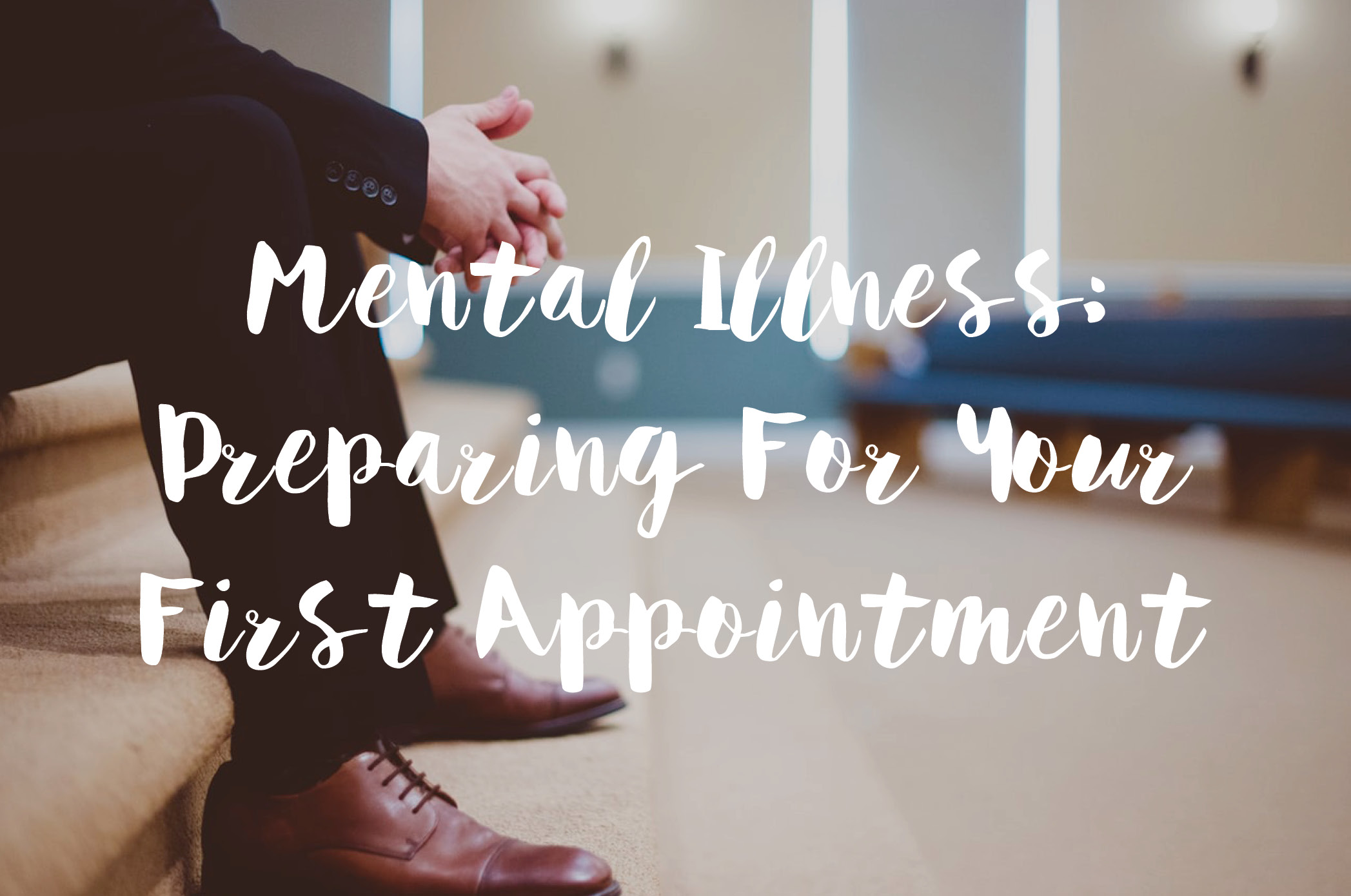 Mental Illness: Preparing For Your First Appointment