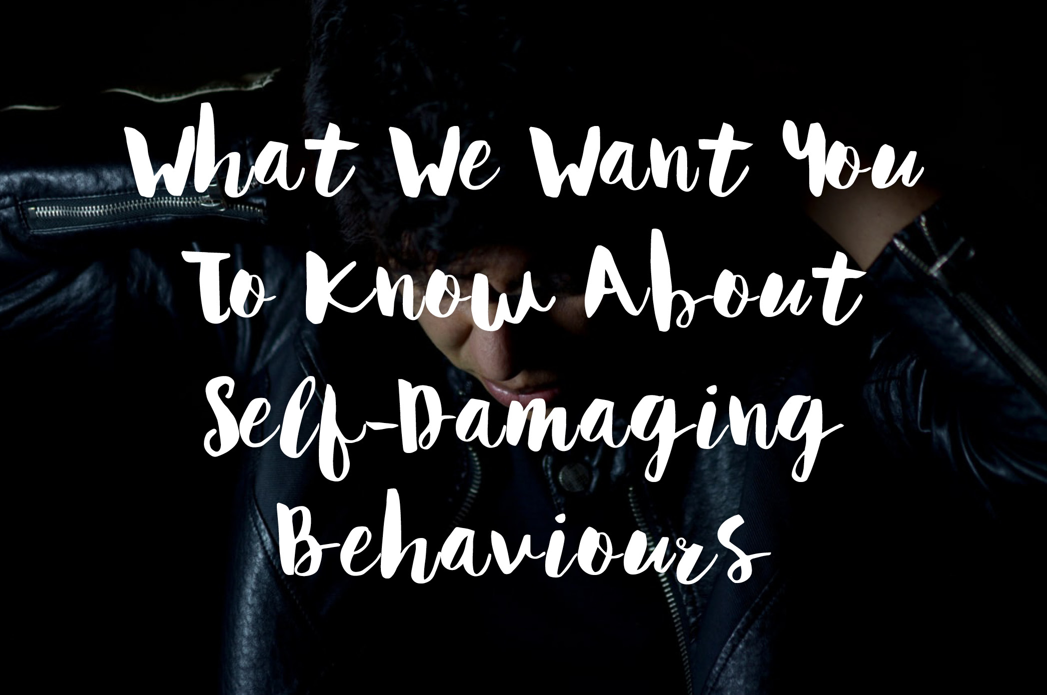 What We Want You To Know About Self-Damaging Behaviours