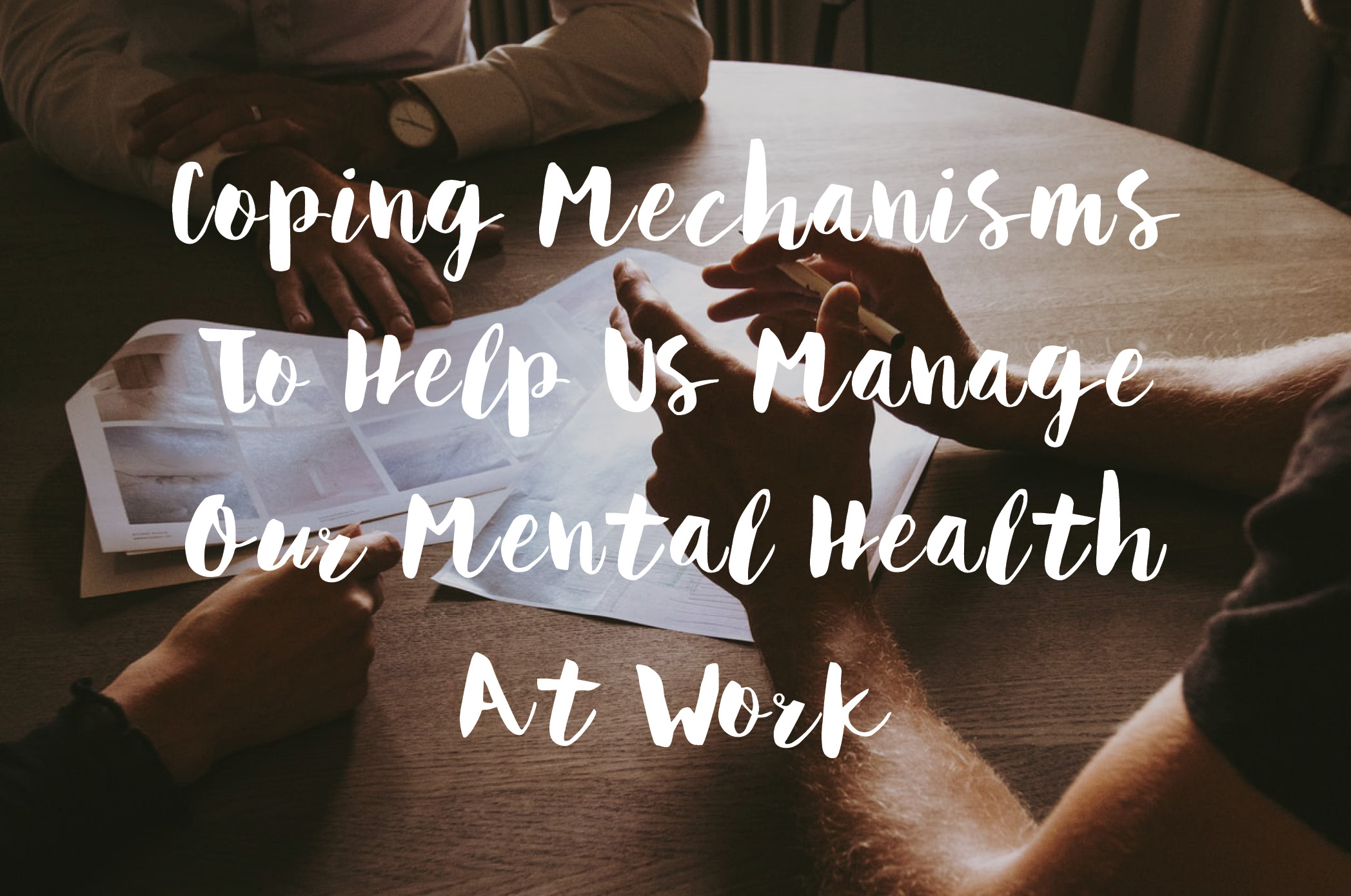 Coping Mechanisms To Help Us Manage Our Mental Health At Work
