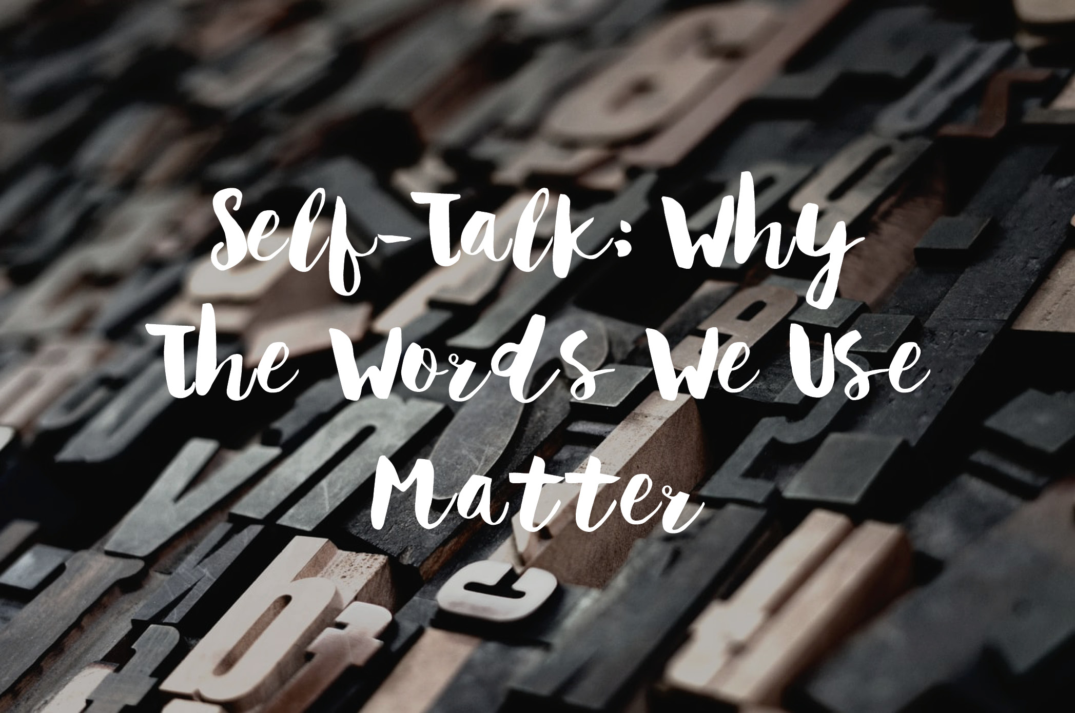 Self-Talk: Why The Words We Use Matter