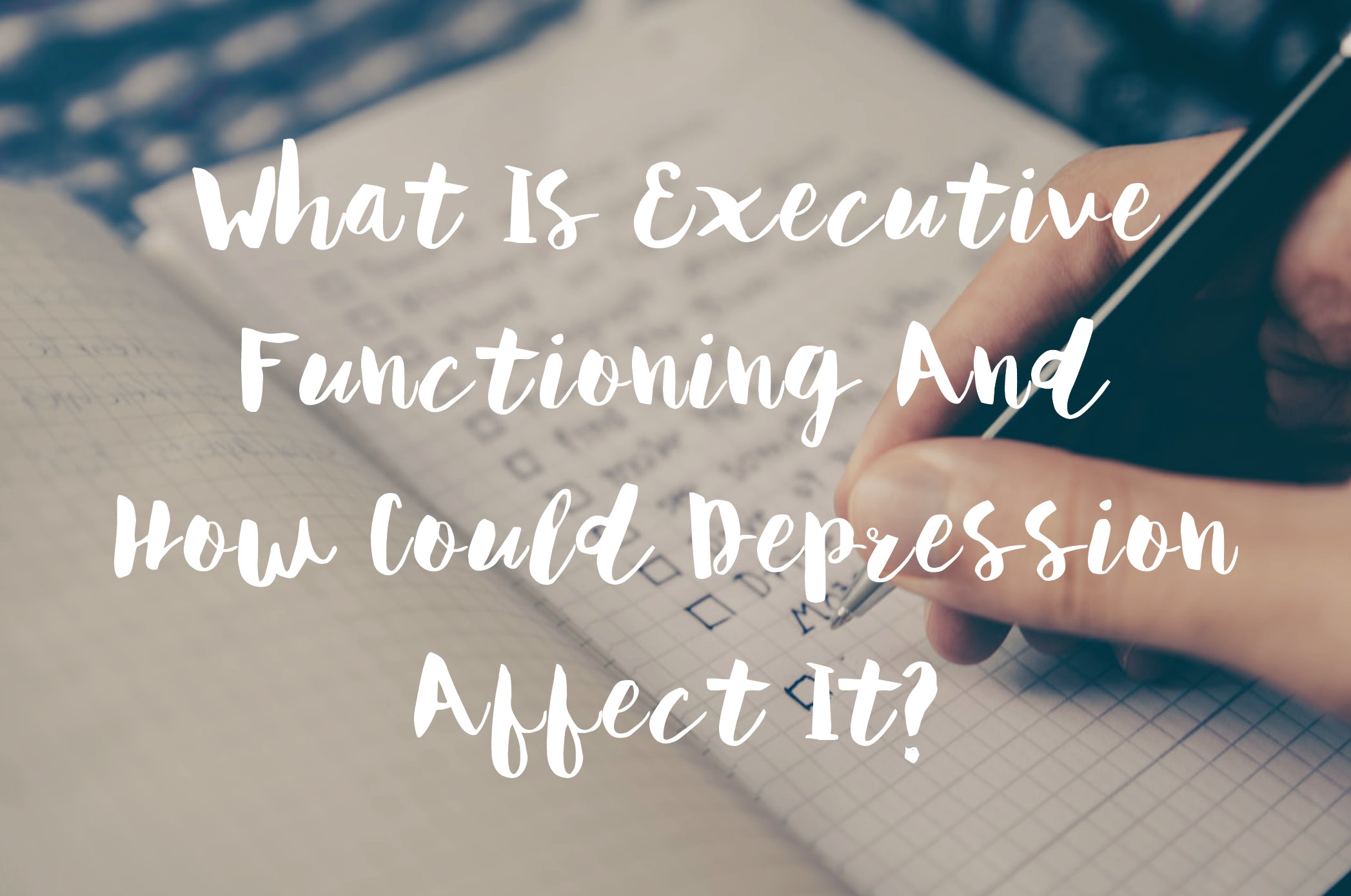What Is Executive Functioning And How Could Depression Affect It?