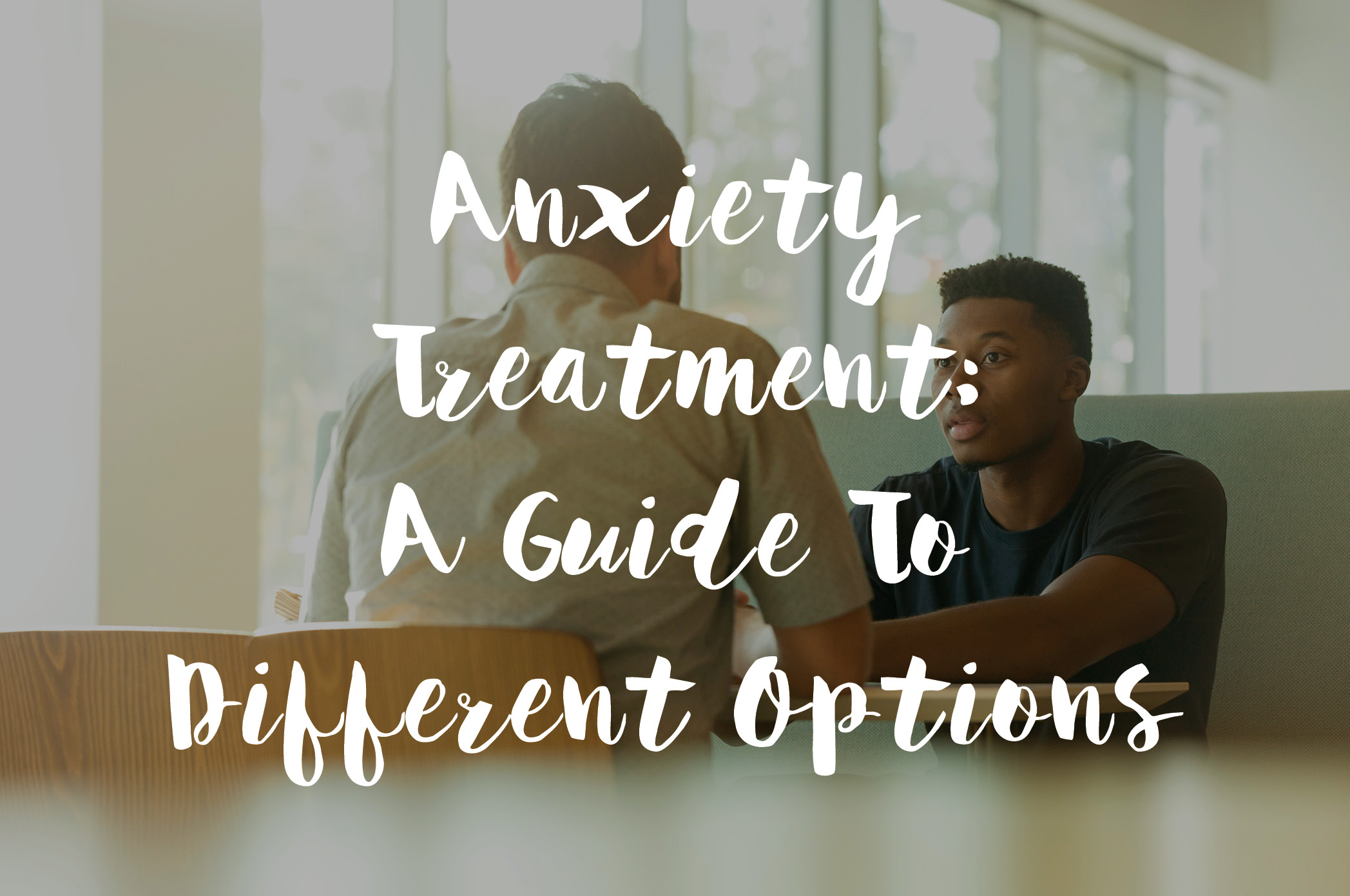 Anxiety Treatment: A Guide To Different Options
