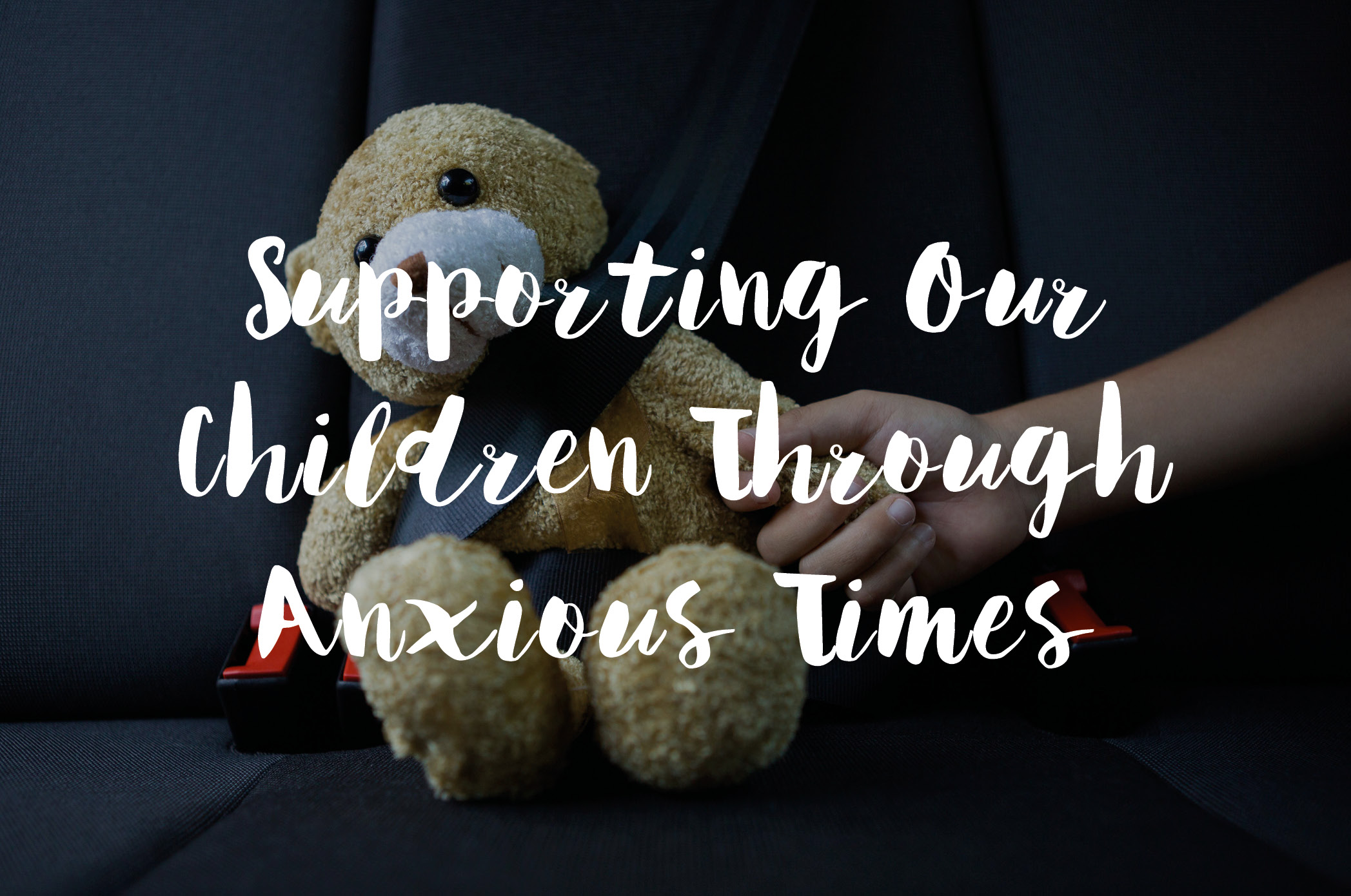 Supporting Our Children Through Anxious Times