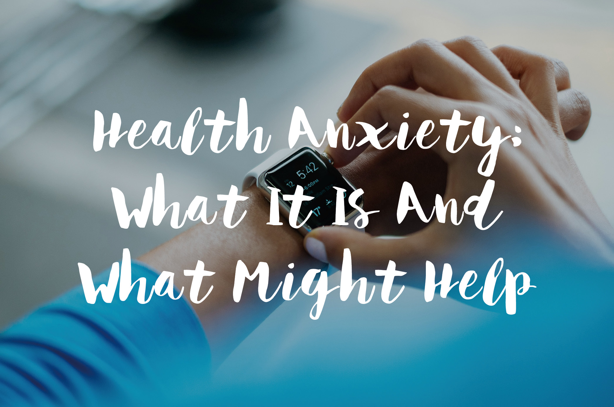 Health Anxiety: What It Is And What Might Help