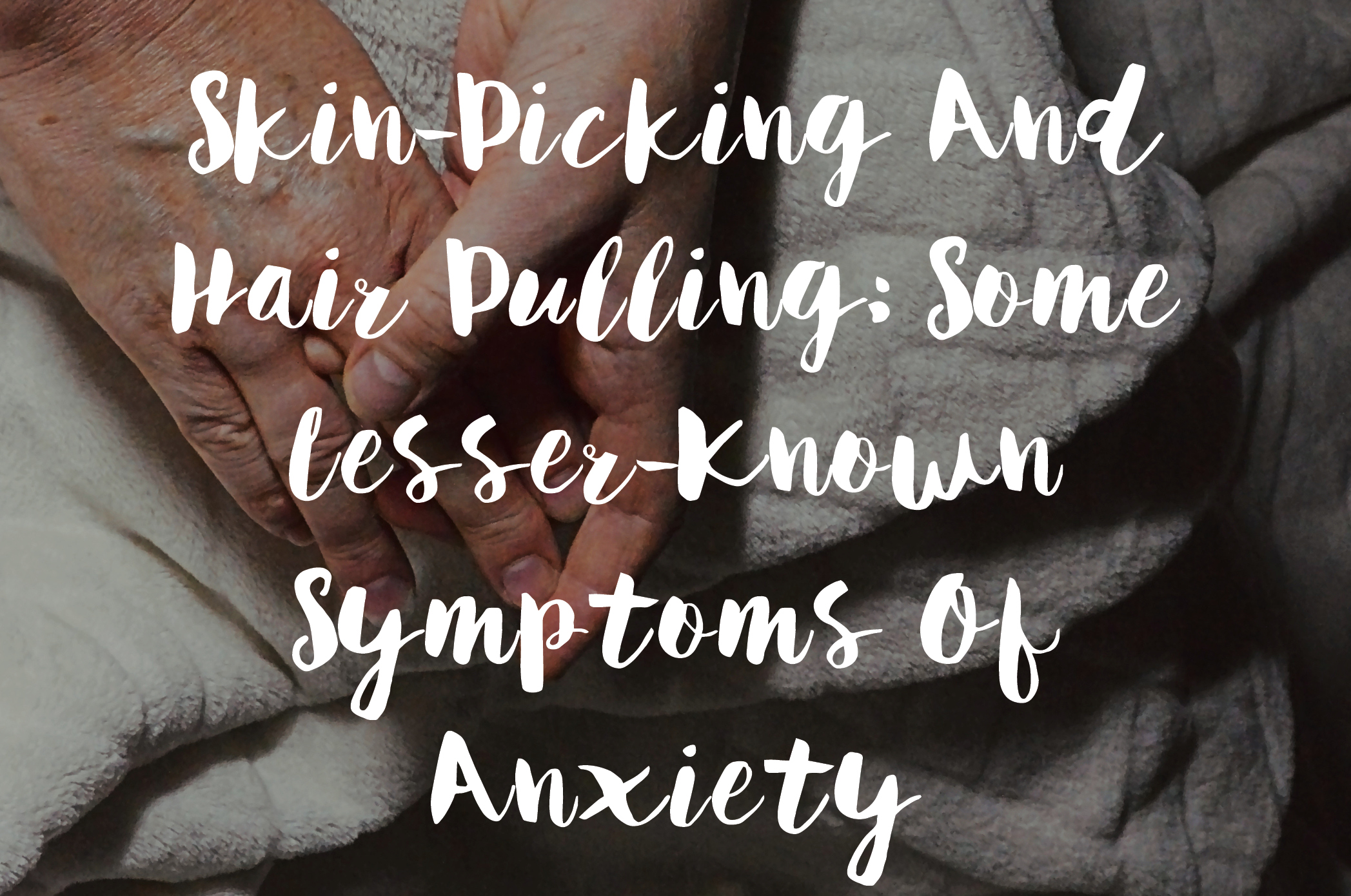 Skin-Picking And Hair Pulling- Some Lesser-Known Symptoms Of Anxiety