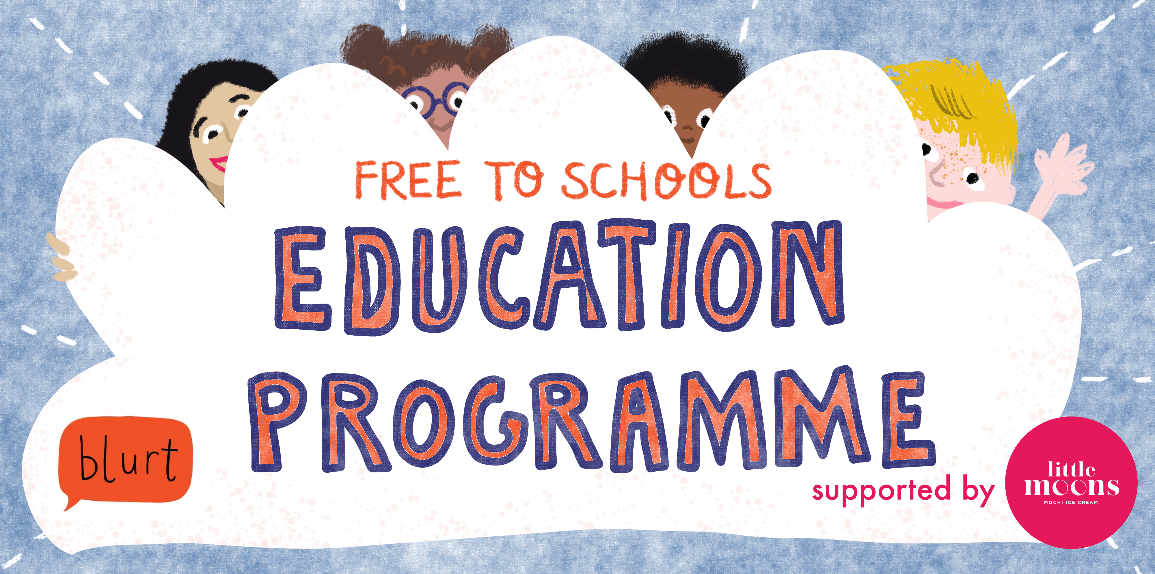 A white bubble in the middle of the page has the words 'free to schools education programme' - the Blurt logo is also in the bubble, as is 'supported by little moons' with the little moons logo. The background is light blue, and behind the white cloud are drawings of 4 young people - one with long black hair, a girl with glasses and bunches, one with short black hair, and one with short blonde hair.
